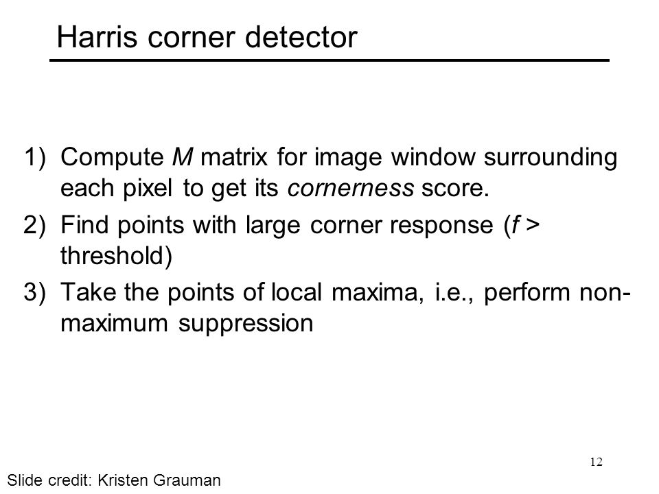 Harris corner detector 1)Compute M matrix for image window surrounding each pixel to get its cornerness score.