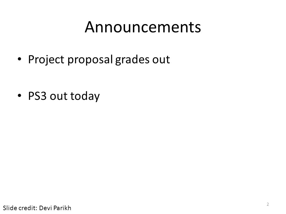 Announcements Project proposal grades out PS3 out today 2 Slide credit: Devi Parikh