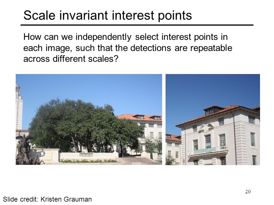 Scale invariant interest points How can we independently select interest points in each image, such that the detections are repeatable across different scales.