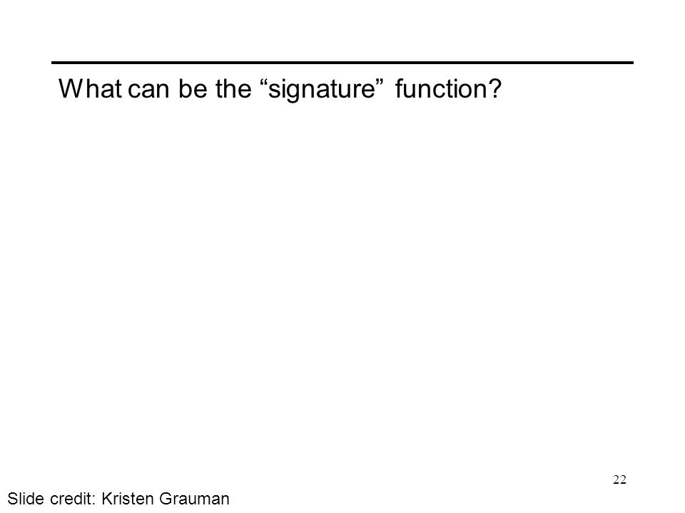 What can be the signature function? Slide credit: Kristen Grauman 22