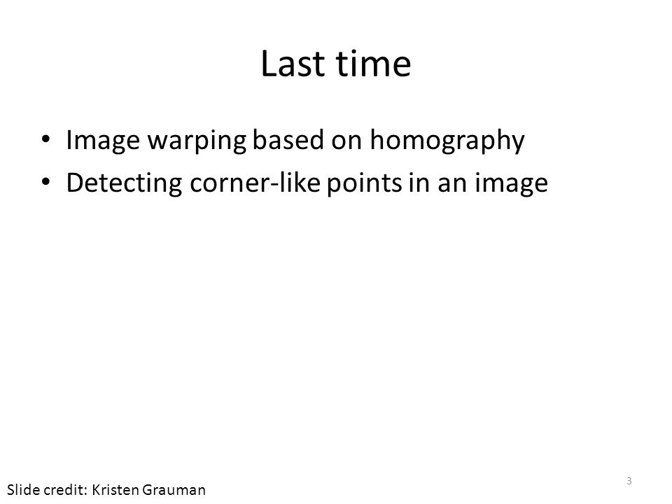Last time Image warping based on homography Detecting corner-like points in an image Slide credit: Kristen Grauman 3