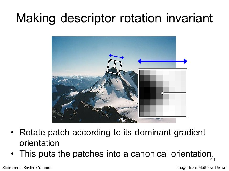 CSE 576: Computer Vision Making descriptor rotation invariant Image from Matthew Brown Rotate patch according to its dominant gradient orientation This puts the patches into a canonical orientation.