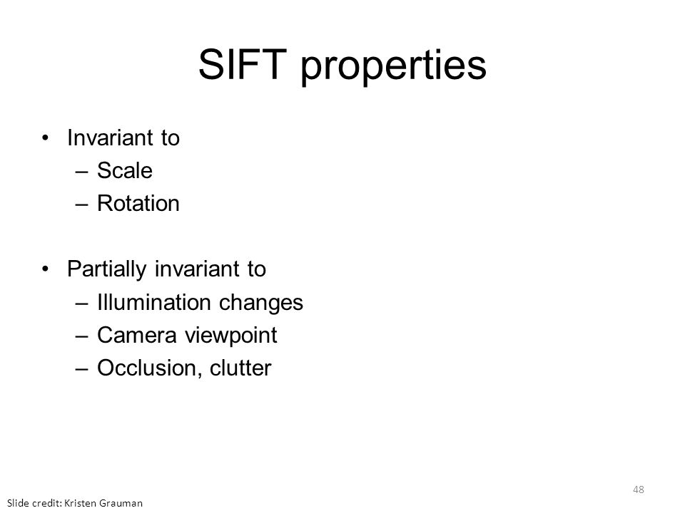 SIFT properties Invariant to –Scale –Rotation Partially invariant to –Illumination changes –Camera viewpoint –Occlusion, clutter Slide credit: Kristen Grauman 48
