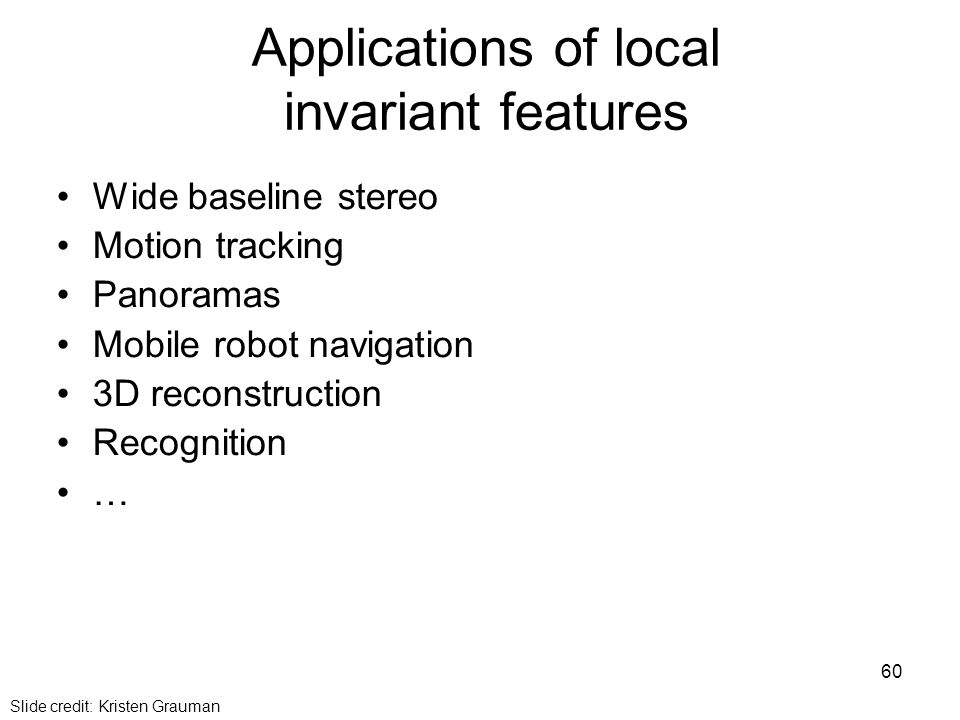 Applications of local invariant features Wide baseline stereo Motion tracking Panoramas Mobile robot navigation 3D reconstruction Recognition … Slide credit: Kristen Grauman 60