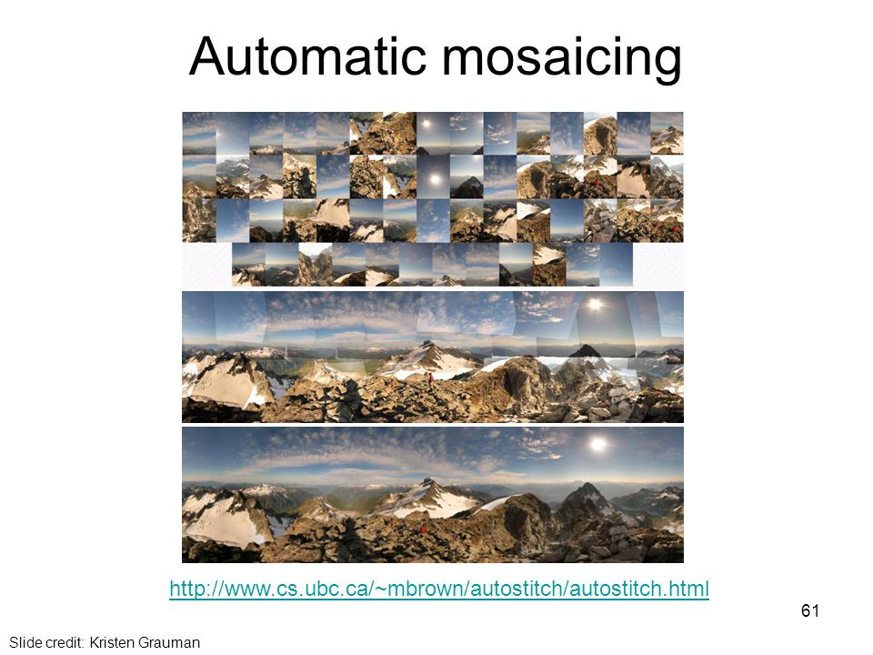 Automatic mosaicing http://www.cs.ubc.ca/~mbrown/autostitch/autostitch.html Slide credit: Kristen Grauman 61