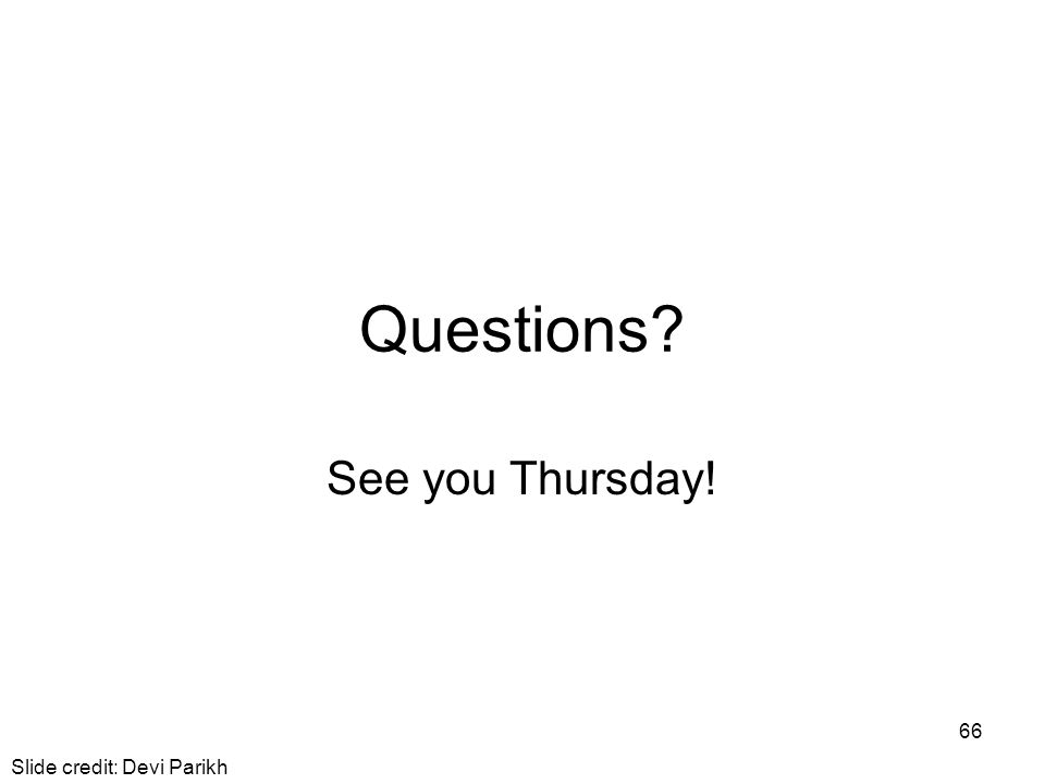 Questions? See you Thursday! 66 Slide credit: Devi Parikh