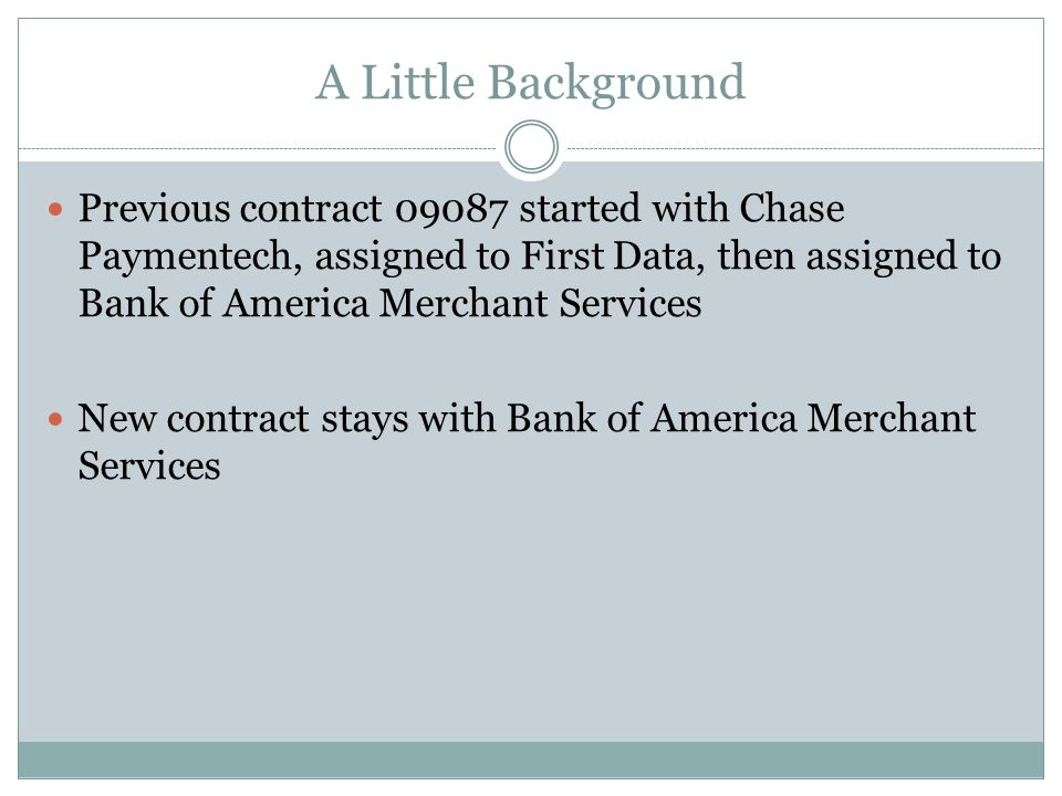 A Little Background Previous contract started with Chase Paymentech, assigned to First Data, then assigned to Bank of America Merchant Services New contract stays with Bank of America Merchant Services
