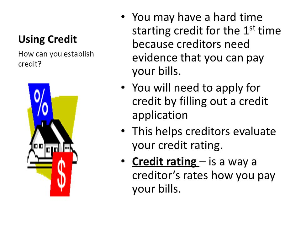 Using Credit You may have a hard time starting credit for the 1 st time because creditors need evidence that you can pay your bills.