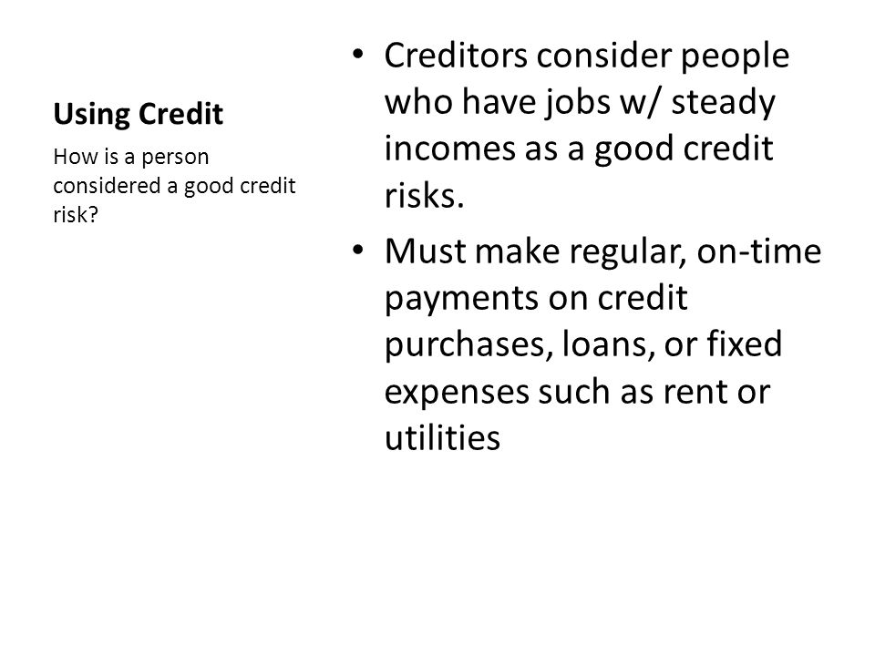 Using Credit Creditors consider people who have jobs w/ steady incomes as a good credit risks.