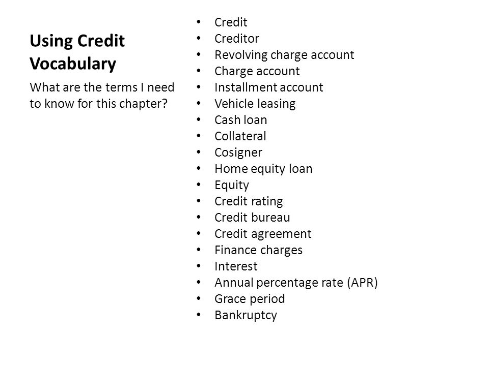 Using Credit Vocabulary Credit Creditor Revolving charge account Charge account Installment account Vehicle leasing Cash loan Collateral Cosigner Home equity loan Equity Credit rating Credit bureau Credit agreement Finance charges Interest Annual percentage rate (APR) Grace period Bankruptcy What are the terms I need to know for this chapter?