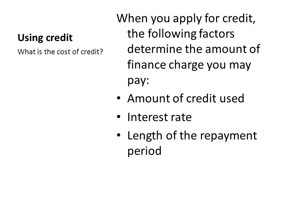 Using credit When you apply for credit, the following factors determine the amount of finance charge you may pay: Amount of credit used Interest rate Length of the repayment period What is the cost of credit?