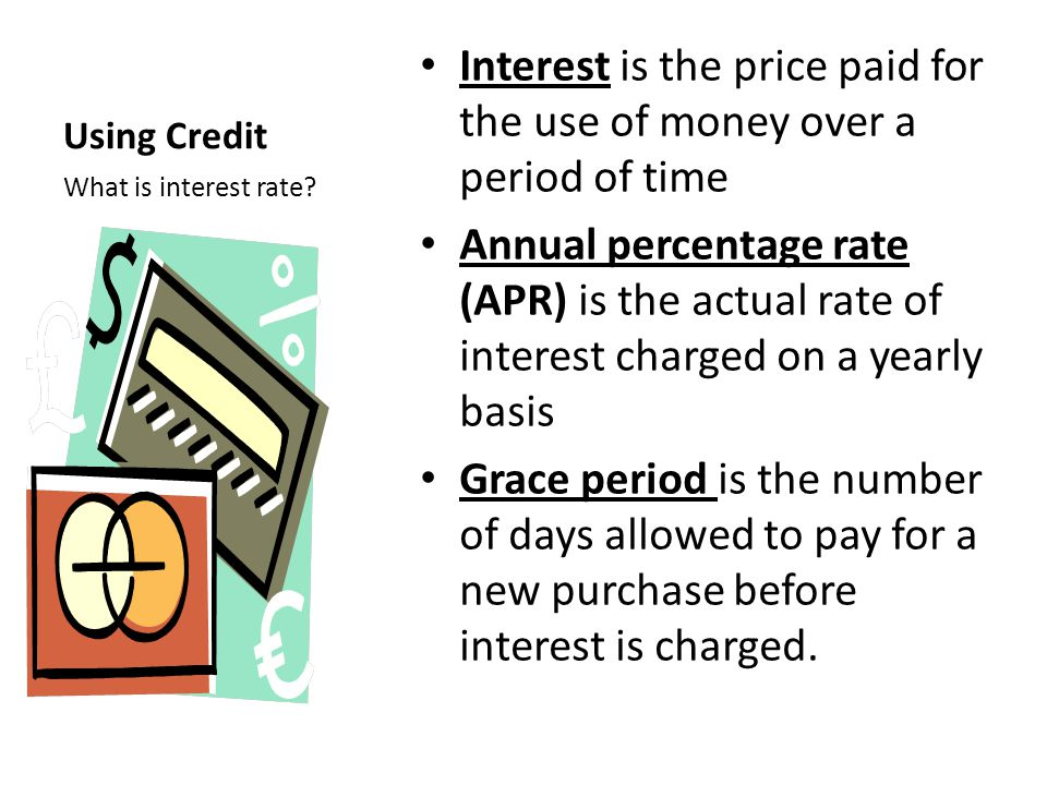 Using Credit Interest is the price paid for the use of money over a period of time Annual percentage rate (APR) is the actual rate of interest charged on a yearly basis Grace period is the number of days allowed to pay for a new purchase before interest is charged.