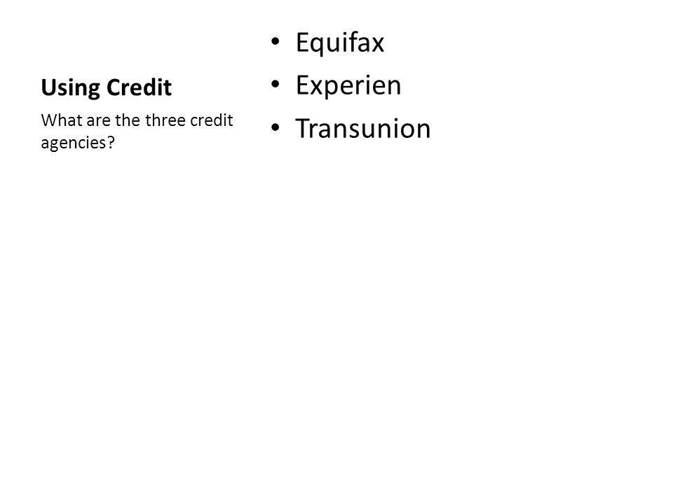 Using Credit Equifax Experien Transunion What are the three credit agencies?