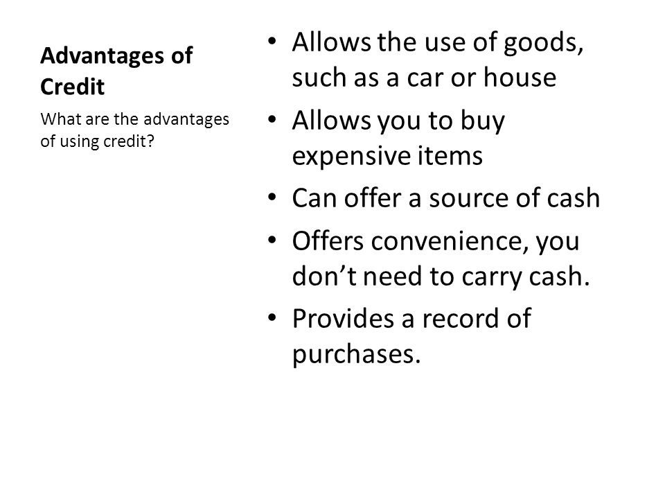 Advantages of Credit Allows the use of goods, such as a car or house Allows you to buy expensive items Can offer a source of cash Offers convenience, you dont need to carry cash.