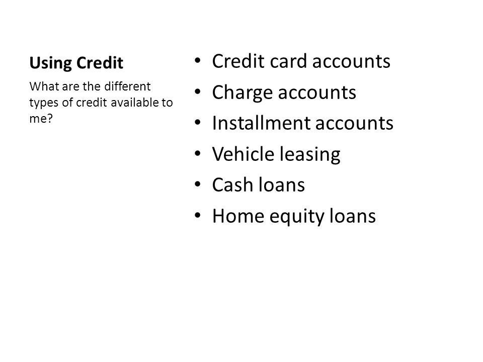 Using Credit Credit card accounts Charge accounts Installment accounts Vehicle leasing Cash loans Home equity loans What are the different types of credit available to me?