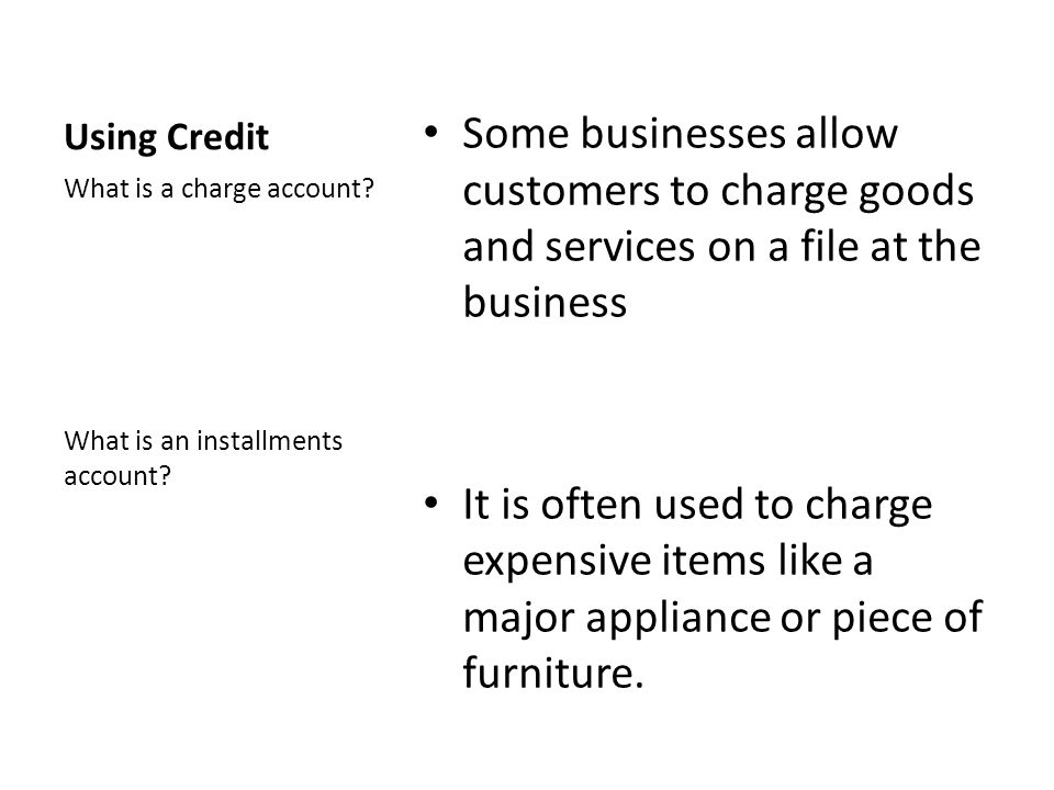 Using Credit Some businesses allow customers to charge goods and services on a file at the business It is often used to charge expensive items like a major appliance or piece of furniture.