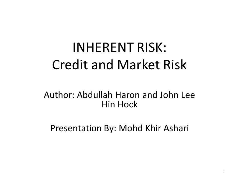 INHERENT RISK: Credit and Market Risk Author: Abdullah Haron and John Lee Hin Hock Presentation By: Mohd Khir Ashari 1