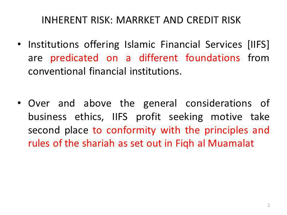 INHERENT RISK: MARRKET AND CREDIT RISK Institutions offering Islamic Financial Services [IIFS] are predicated on a different foundations from conventi