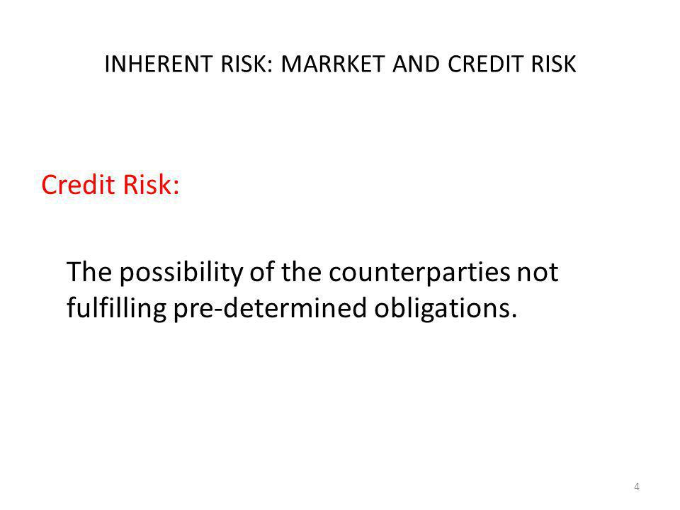 INHERENT RISK: MARRKET AND CREDIT RISK Credit Risk: The possibility of the counterparties not fulfilling pre-determined obligations. 4