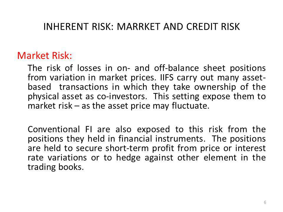 INHERENT RISK: MARRKET AND CREDIT RISK Market Risk: The risk of losses in on- and off-balance sheet positions from variation in market prices.
