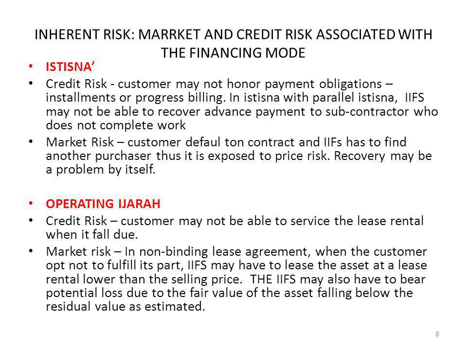 INHERENT RISK: MARRKET AND CREDIT RISK ASSOCIATED WITH THE FINANCING MODE Istisna Credit Risk - customer may not honor payment obligations – installments or progress billing.