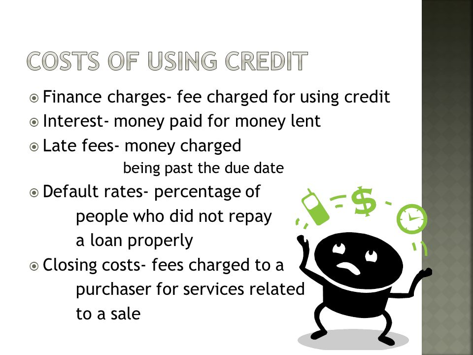 13. Distinguish costs associated with the use of credit (finance charges, interest, late fees, default rates, closing costs)