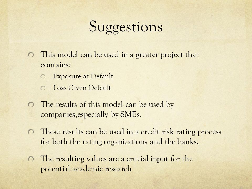 Suggestions This model can be used in a greater project that contains: Exposure at Default Loss Given Default The results of this model can be used by companies,especially by SMEs.