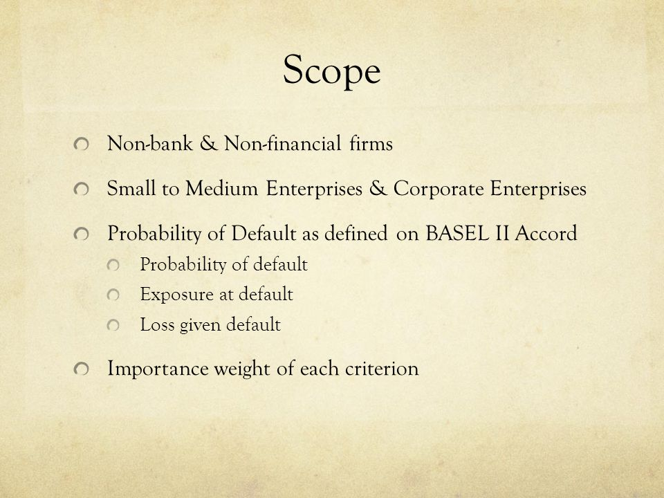 Scope Non-bank & Non-financial firms Small to Medium Enterprises & Corporate Enterprises Probability of Default as defined on BASEL II Accord Probabil