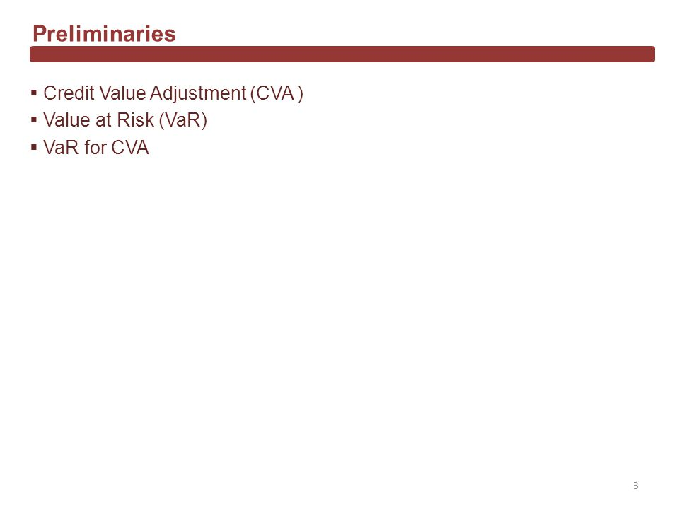 Credit Value Adjustment (CVA ) Value at Risk (VaR) VaR for CVA Preliminaries 3