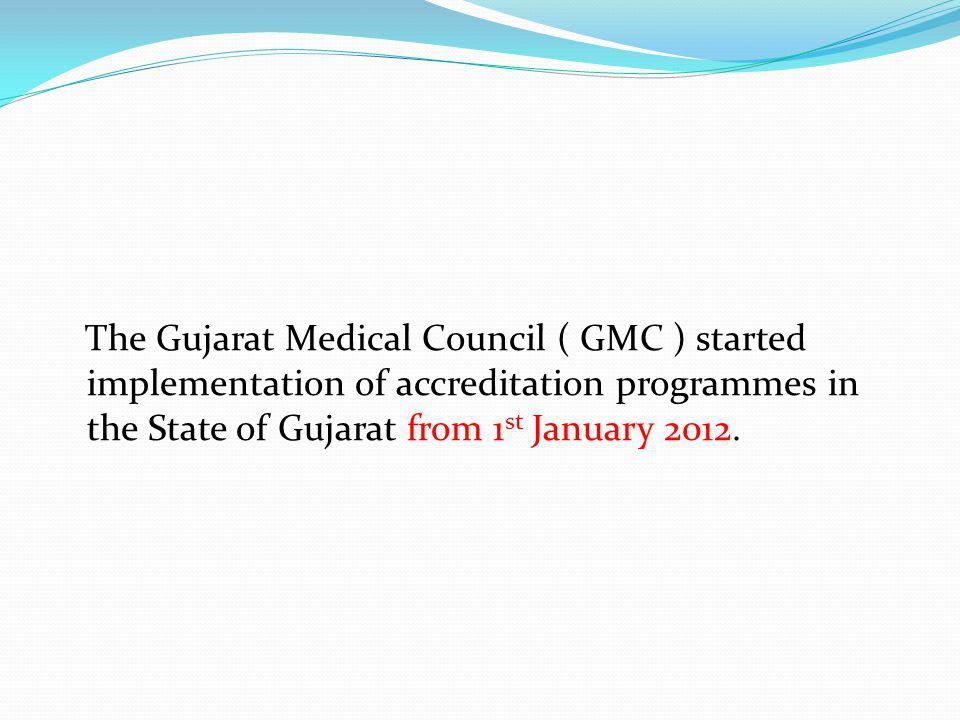 The Gujarat Medical Council ( GMC ) started implementation of accreditation programmes in the State of Gujarat from 1 st January 2012.