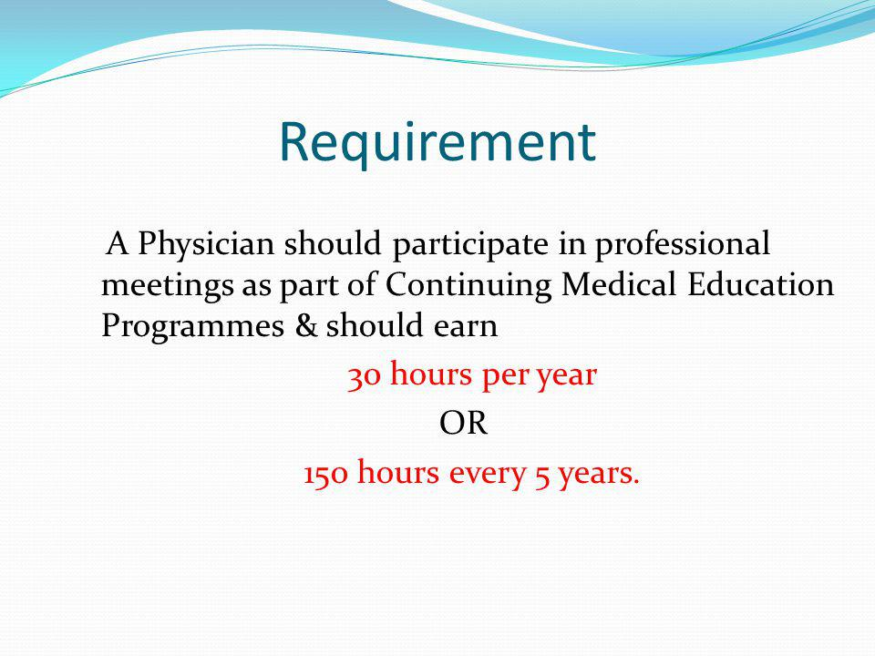 Requirement A Physician should participate in professional meetings as part of Continuing Medical Education Programmes & should earn 30 hours per year OR 150 hours every 5 years.