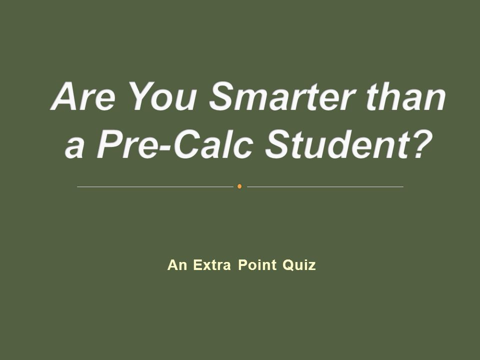 Are You Smarter than a Pre-Calc Student is a game in which the first 10 questions the class is playing the game together to earn extra credit points that are accumulated as a group.