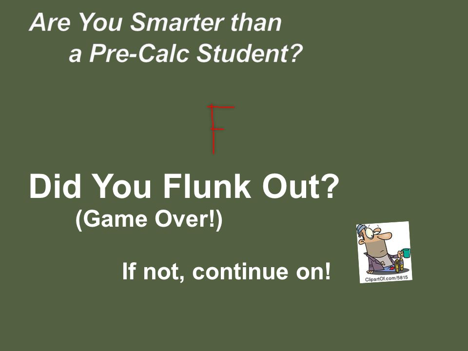 Did You Flunk Out? (Game Over!) If not, continue on!