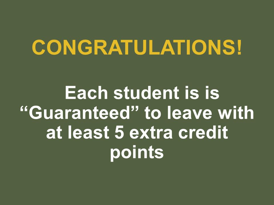 CONGRATULATIONS! Each student is is Guaranteed to leave with at least 5 extra credit points