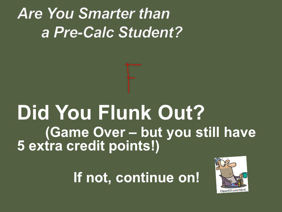 Did You Flunk Out? (Game Over – but you still have 5 extra credit points!) If not, continue on!