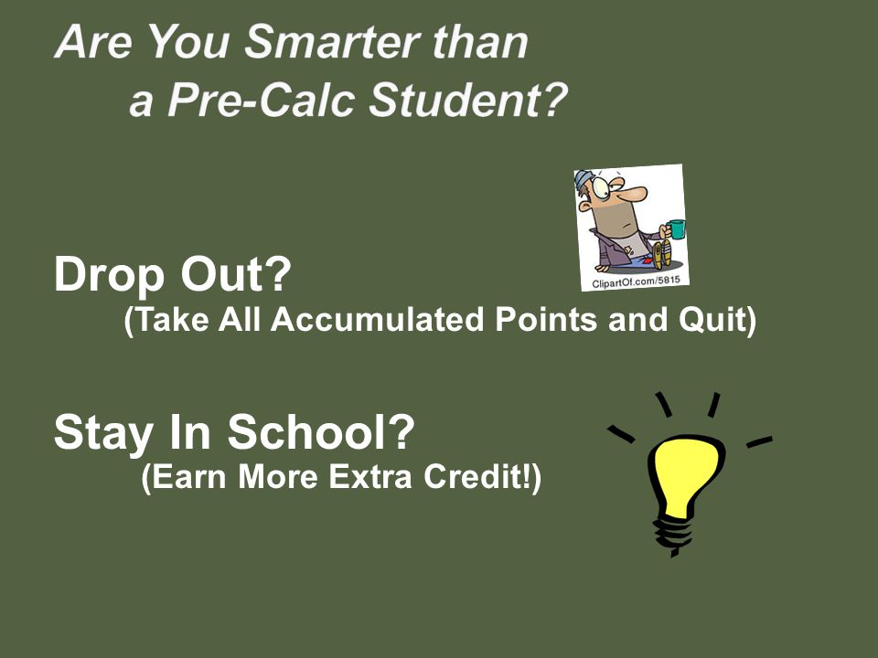 Drop Out? (Take All Accumulated Points and Quit) Stay In School? (Earn More Extra Credit!)