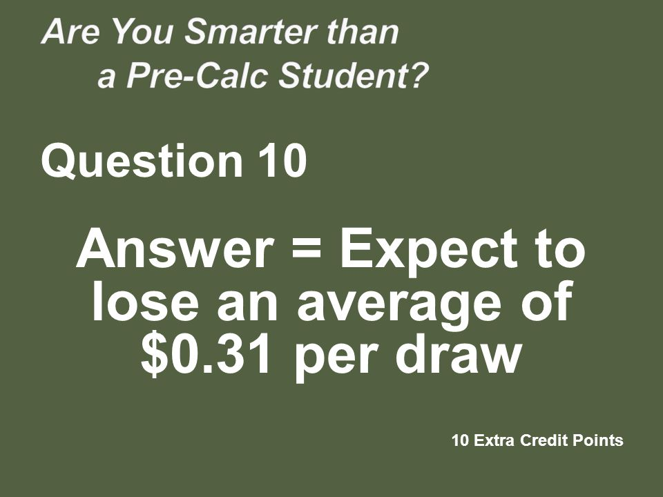 Question 10 Answer = Expect to lose an average of $0.31 per draw 10 Extra Credit Points