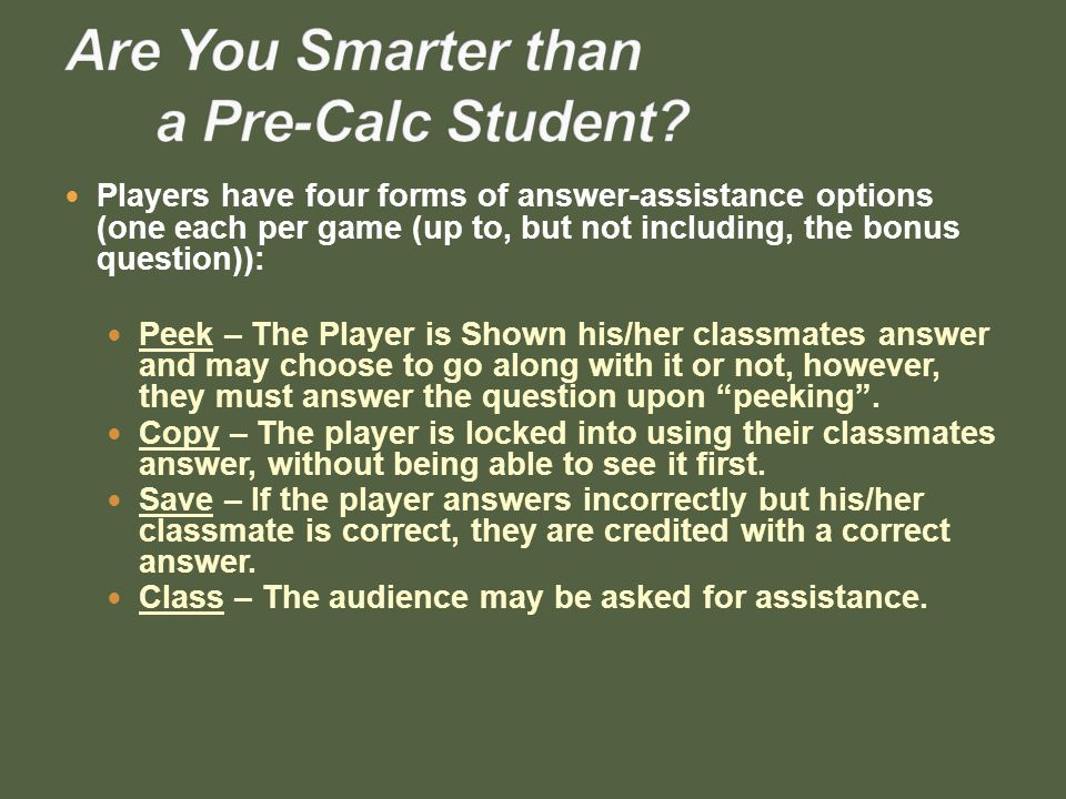 Players have four forms of answer-assistance options (one each per game (up to, but not including, the bonus question)): Peek – The Player is Shown his/her classmates answer and may choose to go along with it or not, however, they must answer the question upon peeking.
