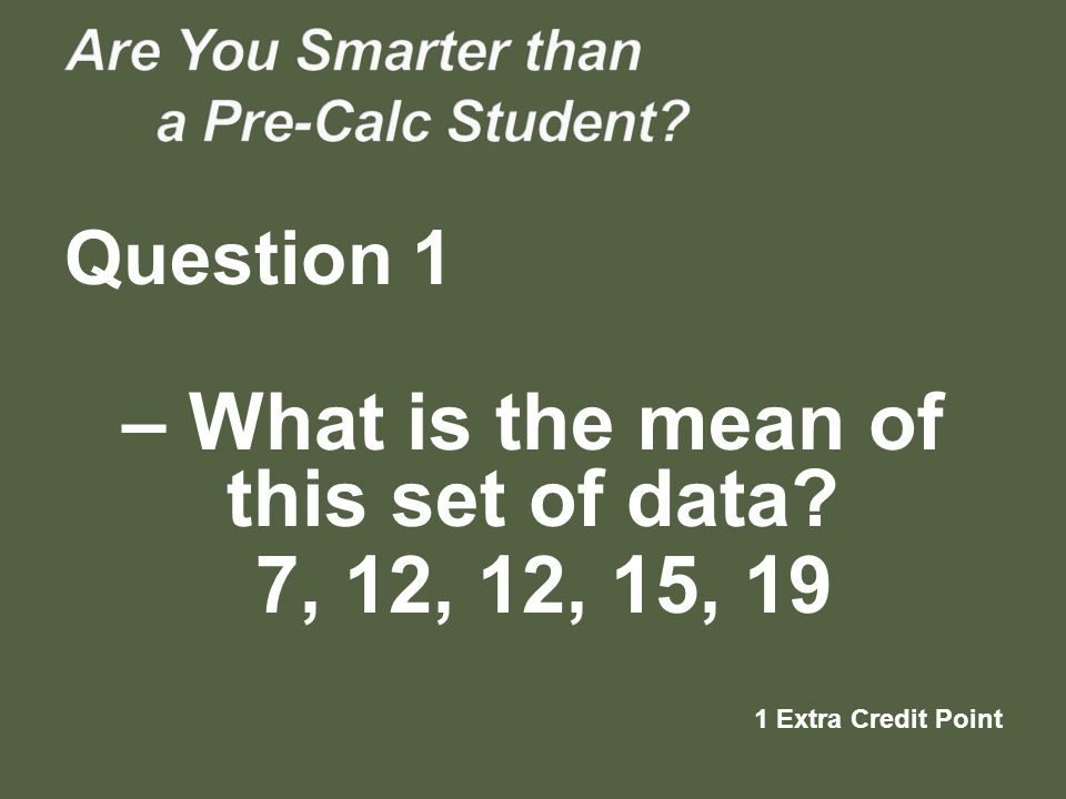 – What is the mean of this set of data? 7, 12, 12, 15, 19 1 Extra Credit Point