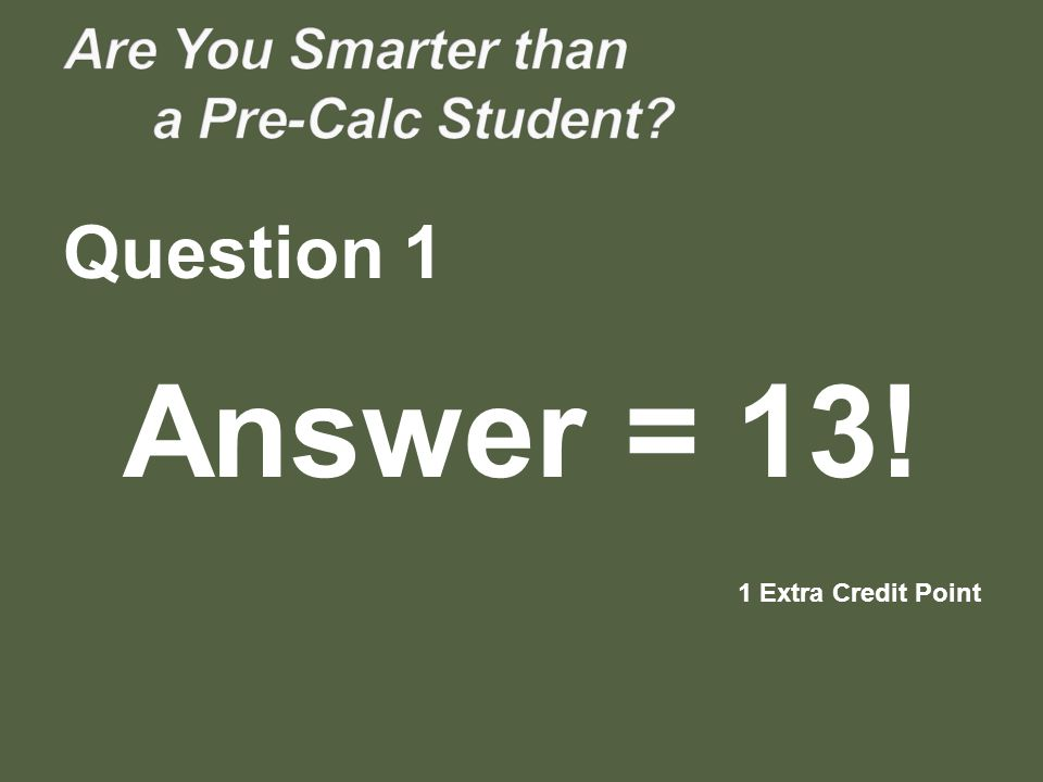 Question 1 Answer = 13! 1 Extra Credit Point