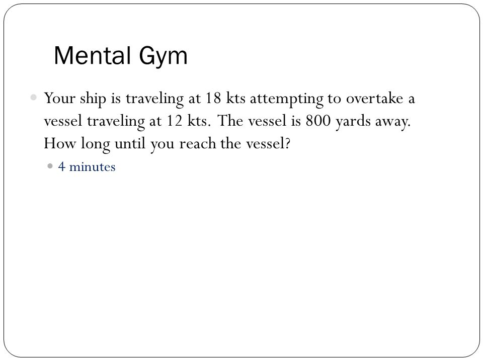 Mental Gym Your ship is traveling at 18 kts attempting to overtake a vessel traveling at 12 kts.