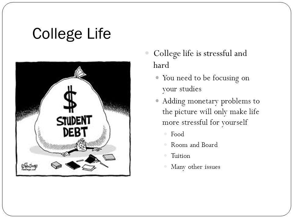 College Life College life is stressful and hard You need to be focusing on your studies Adding monetary problems to the picture will only make life more stressful for yourself Food Room and Board Tuition Many other issues