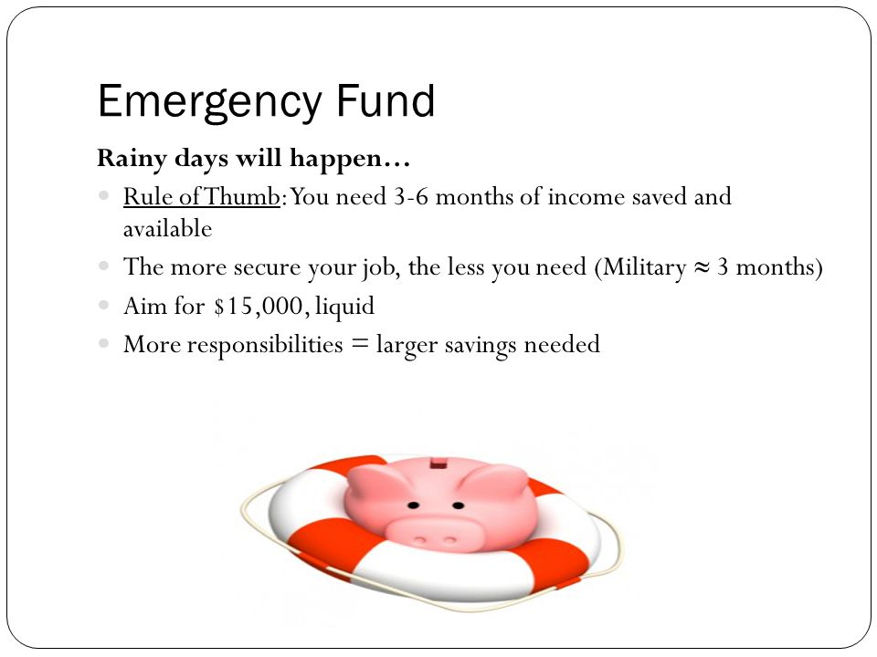 Emergency Fund Rainy days will happen… Rule of Thumb: You need 3-6 months of income saved and available The more secure your job, the less you need (Military 3 months) Aim for $15,000, liquid More responsibilities = larger savings needed