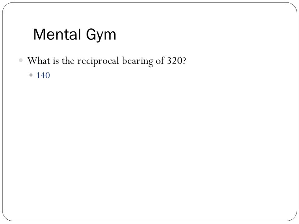 Mental Gym What is the reciprocal bearing of 320? 140