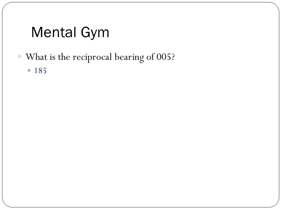Mental Gym What is the reciprocal bearing of 005? 185