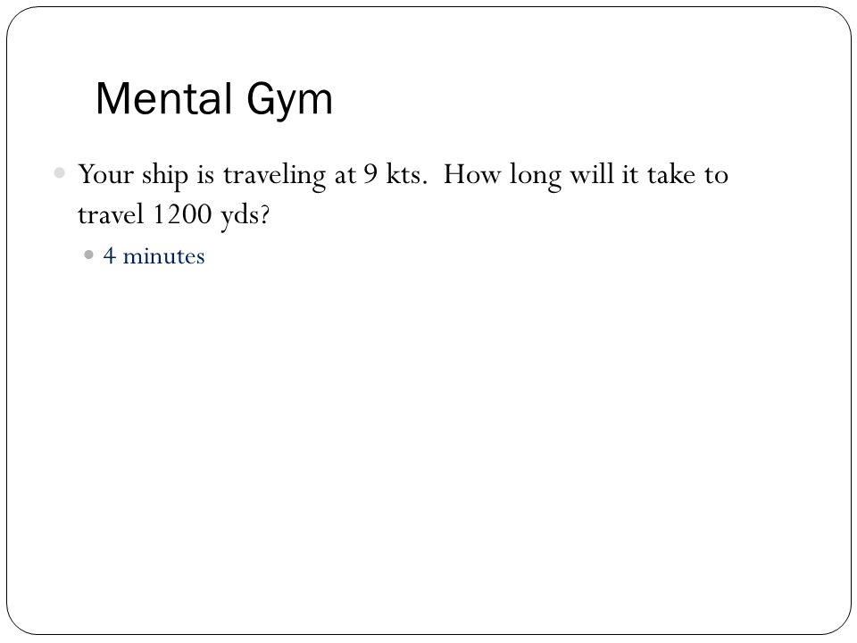 Mental Gym Your ship is traveling at 9 kts. How long will it take to travel 1200 yds? 4 minutes