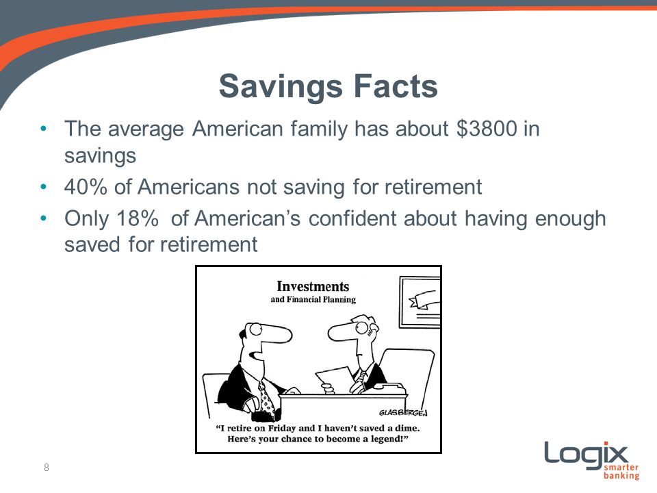Savings Facts The average American family has about $3800 in savings 40% of Americans not saving for retirement Only 18% of Americans confident about having enough saved for retirement 8