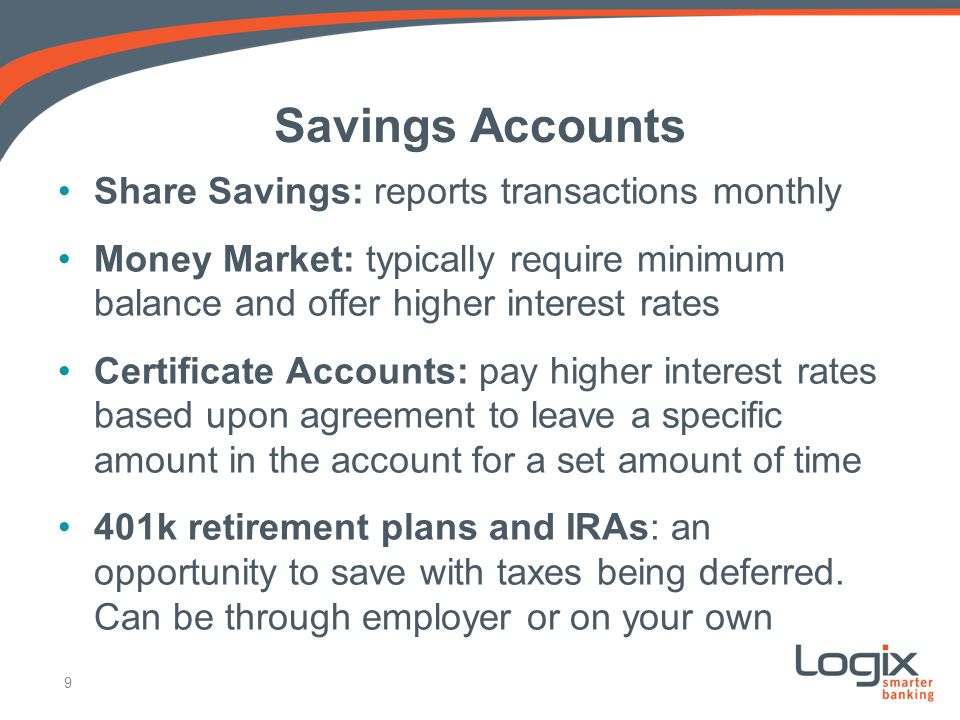 Savings Accounts Share Savings: reports transactions monthly Money Market: typically require minimum balance and offer higher interest rates Certificate Accounts: pay higher interest rates based upon agreement to leave a specific amount in the account for a set amount of time 401k retirement plans and IRAs: an opportunity to save with taxes being deferred.
