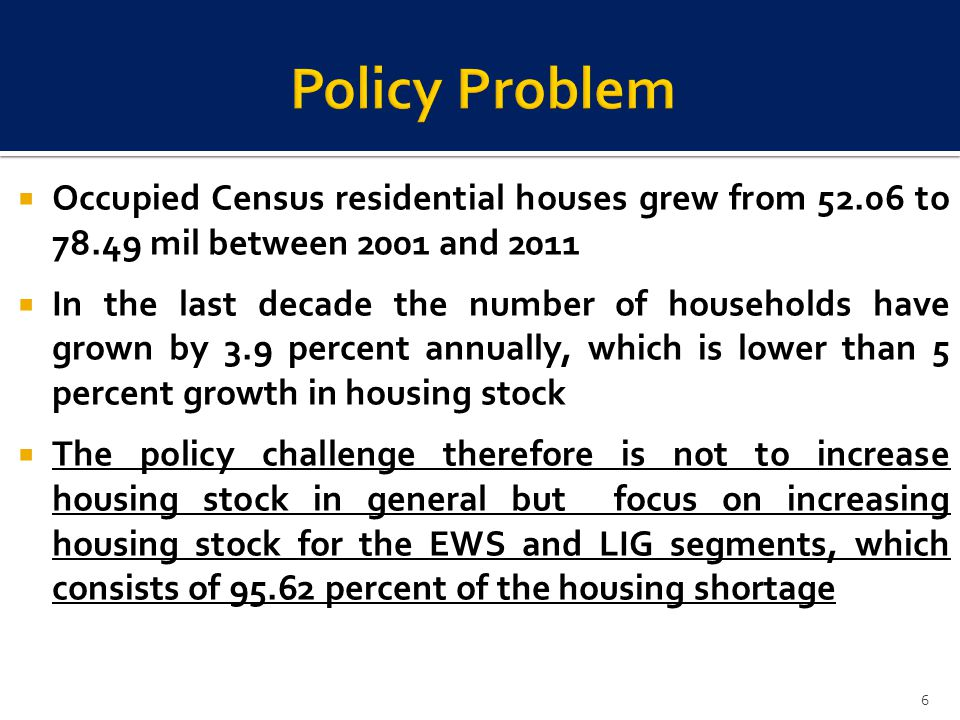 Occupied Census residential houses grew from 52.06 to 78.49 mil between 2001 and 2011 In the last decade the number of households have grown by 3.9 percent annually, which is lower than 5 percent growth in housing stock The policy challenge therefore is not to increase housing stock in general but focus on increasing housing stock for the EWS and LIG segments, which consists of 95.62 percent of the housing shortage 6