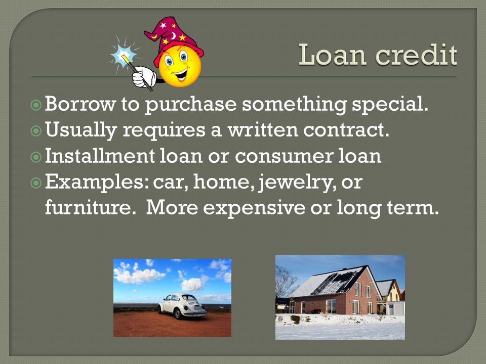 Borrow to purchase something special. Usually requires a written contract.